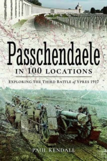 Passchendaele in 100 Locations : Exploring the Third Battle of Ypres 1917, Paperback / softback Book