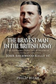 The Bravest Man in the British Army : The Extraordinary Life and Death of John Sherwood Kelly, Hardback Book