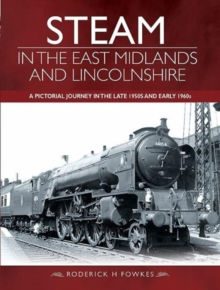 Steam in the East Midlands and Lincolnshire : A Pictorial Journey in the Late 1950s and Early 1960s, Hardback Book