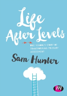 Life After Levels : One school's story of transforming primary assessment, Paperback Book