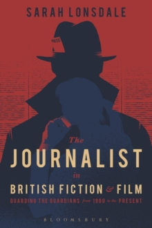 The Journalist in British Fiction and Film : Guarding the Guardians from 1900 to the Present, Paperback Book