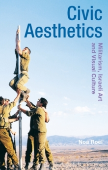 Civic Aesthetics : Militarism, Israeli Art and Visual Culture, Hardback Book