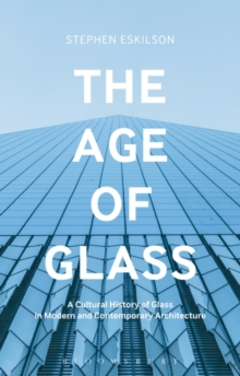 The Age of Glass : A Cultural History of Glass in Modern and Contemporary Architecture, Paperback Book