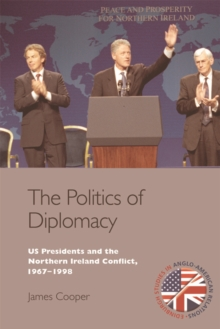 The Politics of Diplomacy : U.S. Presidents and the Northern Ireland Conflict, 1967-1998, Hardback Book