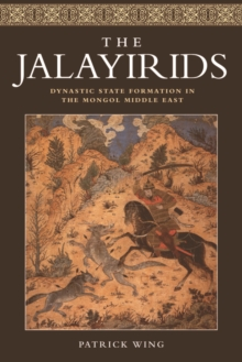 The Jalayirids : Dynastic State Formation in the Mongol Middle East, Hardback Book