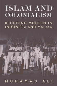 Islam and Colonialism : Becoming Modern in Indonesia and Malaya, Hardback Book