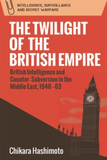 The Twilight of the British Empire : British Intelligence and Counter-Subversion in the Middle East, 1948 63, Hardback Book