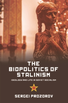 The Biopolitics of Stalinism : Ideology and Life in Soviet Socialism, Paperback / softback Book