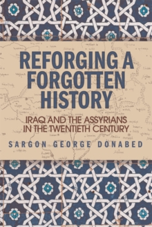 Reforging a Forgotten History : Iraq and the Assyrians in the Twentieth Century, Paperback / softback Book