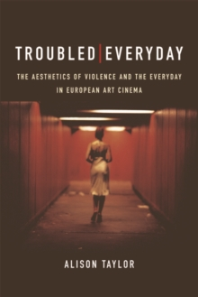Troubled Everyday : The Aesthetics of Violence and the Everyday in European Art Cinema, Hardback Book