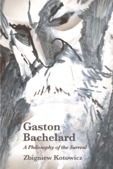 Gaston Bachelard: A Philosophy of the Surreal : A Philosophy of the Surreal, Hardback Book