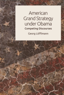 American Grand Strategy Under Obama : Competing Discourses, Hardback Book