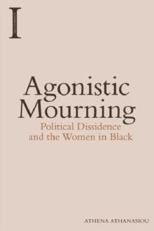Agonistic Mourning : Political Dissidence and the Women in Black, Paperback Book