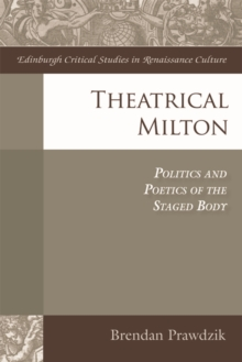 Theatrical Milton : Politics and Poetics of the Staged Body, Hardback Book