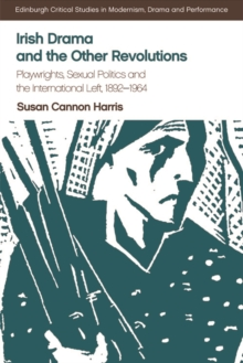 Irish Drama and the Other Revolutions : Playwrights, Sexual Politics and the International Left, 1892-1964, Hardback Book