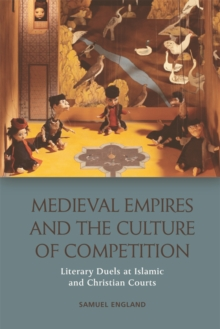 Medieval Empires and the Culture of Competition : Literary Duels at Islamic and Christian Courts, Hardback Book