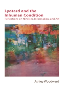 Lyotard and the Inhuman Condition : Reflections on Nihilism, Information and Art, Hardback Book