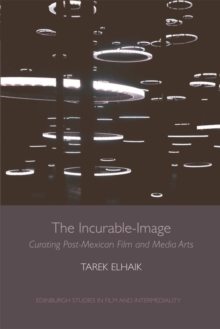 The Incurable-Image : Curating Post-Mexican Film and Media Arts, Electronic book text Book