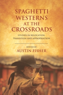 Spaghetti Westerns at the Crossroads : Studies in Relocation, Transition and Appropriation, Paperback Book