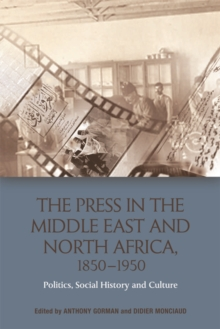 The Press in the Middle East and North Africa, 1850-1950 : Politics, Social History and Culture, Electronic book text Book