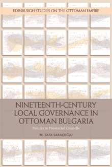 Nineteenth-Century Local Governance in Ottoman Bulgaria : Politics in Provincial Councils, Hardback Book