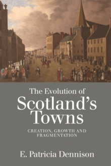 The Evolution of Scotland's Towns : Creation, Growth and Fragmentation, Paperback Book