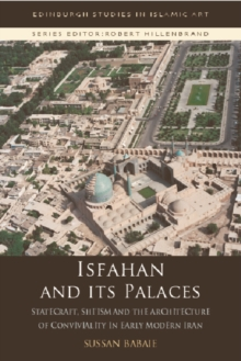 Isfahan and its Palaces : Statecraft, Shi`Ism and the Architecture of Conviviality in Early Modern Iran, Paperback Book
