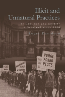 Illicit and Unnatural Practices : The Law, Sex and Society in Scotland Since 1900, Hardback Book