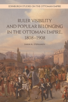 Ruler Visibility and Popular Belonging in the Ottoman Empire, 1808-1908, Hardback Book