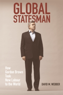 Global Statesman : How Gordon Brown Took New Labour to the World, Paperback / softback Book