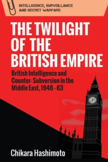 The Twilight of the British Empire : British Intelligence and Counter-Subversion in the Middle East, 1948 63, Paperback / softback Book