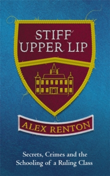 Stiff Upper Lip : Secrets, Crimes and the Schooling of a Ruling Class, Hardback Book