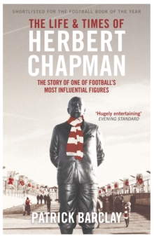 The Life and Times of Herbert Chapman : The Story of One of Football's Most Influential Figures, Paperback Book