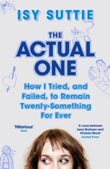 The Actual One : How I Tried, and Failed, to Remain Twenty-Something for Ever, Paperback Book