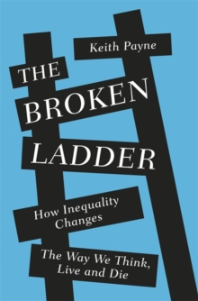 The Broken Ladder : How Inequality Changes the Way We Think, Live and Die, Hardback Book