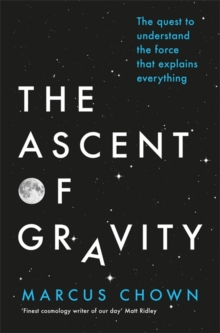 The Ascent of Gravity : The Quest to Understand the Force That Explains Everything, Hardback Book