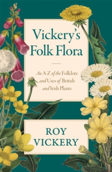 Vickery's Folk Flora : An A-Z of the Folklore and Uses of British and Irish Plants, Hardback Book