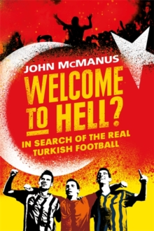 Welcome to Hell? : In Search of the Real Turkish Football, Hardback Book