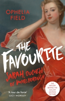 The Favourite : The Life of Sarah Churchill and the History Behind the Major Motion Picture, Paperback / softback Book