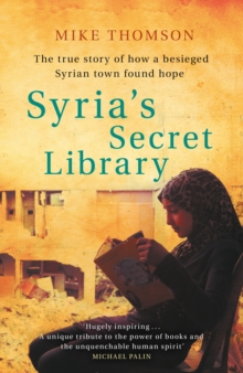 Syria's Secret Library : The true story of how a besieged Syrian town found hope, EPUB eBook