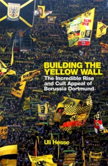 Building the Yellow Wall : The Incredible Rise and Cult Appeal of Borussia Dortmund, Hardback Book