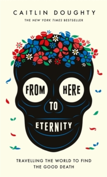 From Here to Eternity : Travelling the World to Find the Good Death, Hardback Book