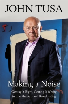 Making a Noise : Getting It Right, Getting It Wrong in Life, Arts and Broadcasting, Hardback Book
