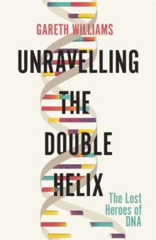 Unravelling the Double Helix : The Lost Heroes of DNA, Hardback Book