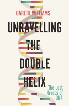 Unravelling the Double Helix : The Lost Heroes of DNA, EPUB eBook
