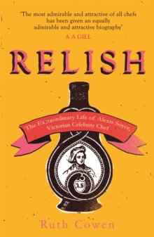 Relish : The Extraordinary Life of Alexis Soyer, Victorian Celebrity Chef, Paperback / softback Book