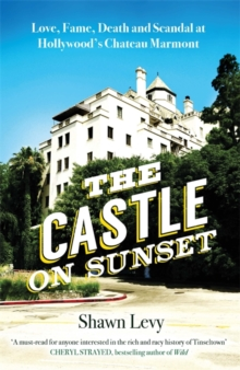 The Castle on Sunset : Love, Fame, Death and Scandal at Hollywood's Chateau Marmont, Hardback Book