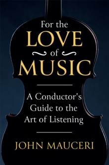 For the Love of Music : A Conductor's Guide to the Art of Listening, Hardback Book