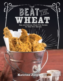 Beat the Wheat! : Easy and Delicious Wheat-Free Recipes for Kids With Allergies, Paperback / softback Book