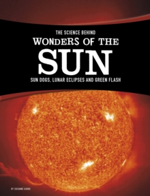 The Science Behind Wonders of the Sun : Sun Dogs, Lunar Eclipses, and Green Flash, Paperback Book